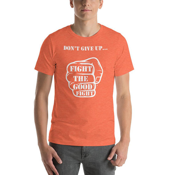 Don't Give Up Fight The Good Fight T shirt